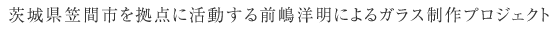 茨城県笠間市を拠点に活動する前嶋洋明によるガラス制作プロジェクト
